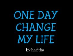 ONE DAY CHANGE MY LIFE